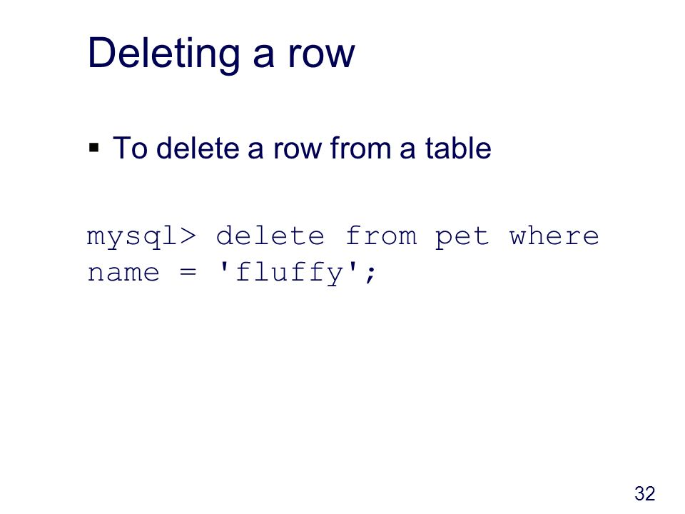 Deleting a row To delete a row from a table mysql> delete from pet where name = fluffy ; 32