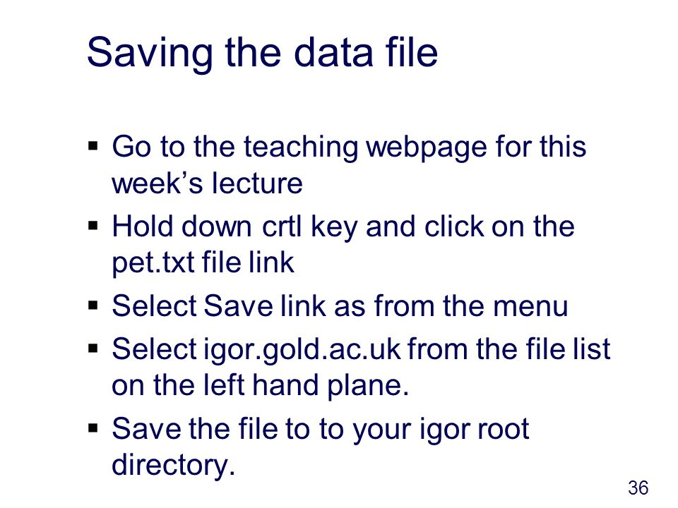 Saving the data file Go to the teaching webpage for this weeks lecture Hold down crtl key and click on the pet.txt file link Select Save link as from the menu Select igor.gold.ac.uk from the file list on the left hand plane.