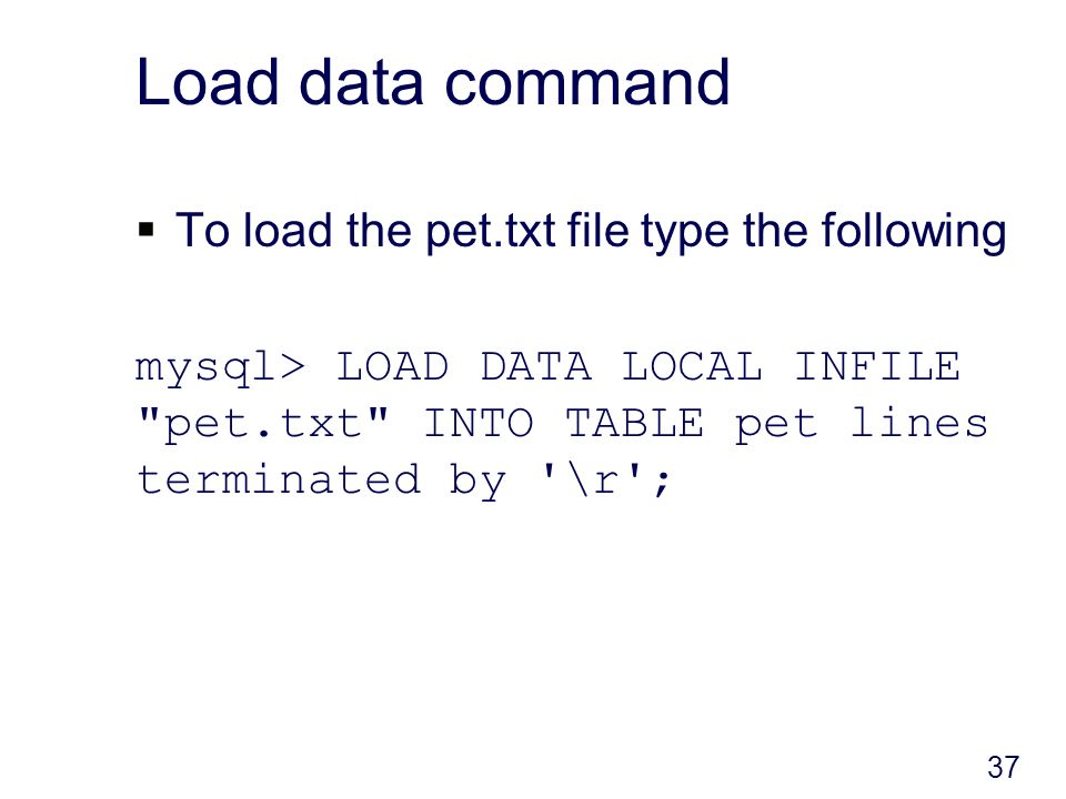 Load data command To load the pet.txt file type the following mysql> LOAD DATA LOCAL INFILE pet.txt INTO TABLE pet lines terminated by \r ; 37
