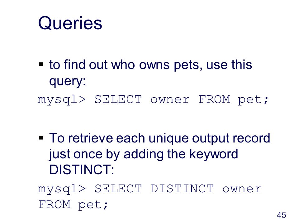 Queries to find out who owns pets, use this query: mysql> SELECT owner FROM pet; To retrieve each unique output record just once by adding the keyword DISTINCT: mysql> SELECT DISTINCT owner FROM pet; 45