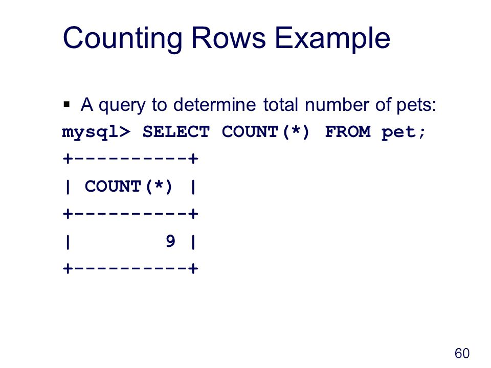60 Counting Rows Example A query to determine total number of pets: mysql> SELECT COUNT(*) FROM pet; +----------+ | COUNT(*) | +----------+ | 9 | +----------+
