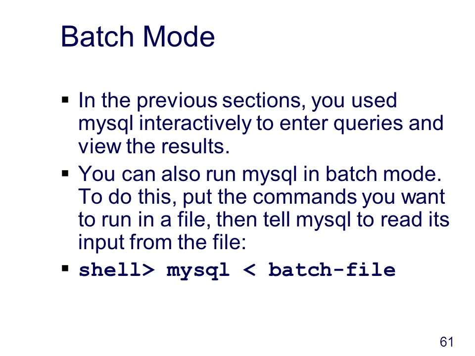 61 Batch Mode In the previous sections, you used mysql interactively to enter queries and view the results.