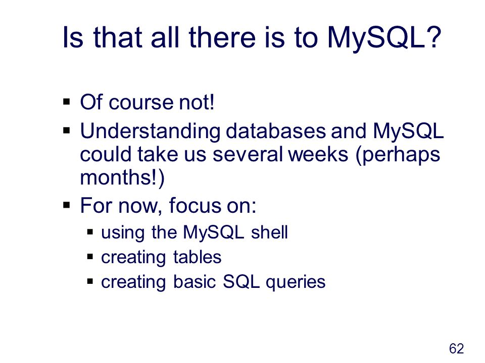 62 Is that all there is to MySQL. Of course not.