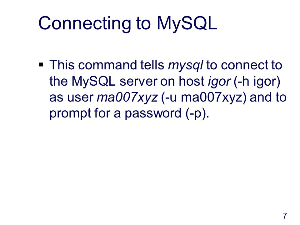 Connecting to MySQL This command tells mysql to connect to the MySQL server on host igor (-h igor) as user ma007xyz (-u ma007xyz) and to prompt for a password (-p).