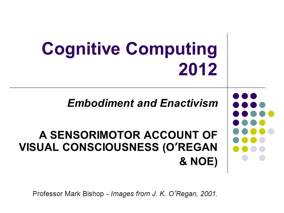 Cognitive Computing 2012 Embodiment and Enactivism A SENSORIMOTOR ACCOUNT OF VISUAL CONSCIOUSNESS (OREGAN & NOE) Professor Mark Bishop - Images from J.