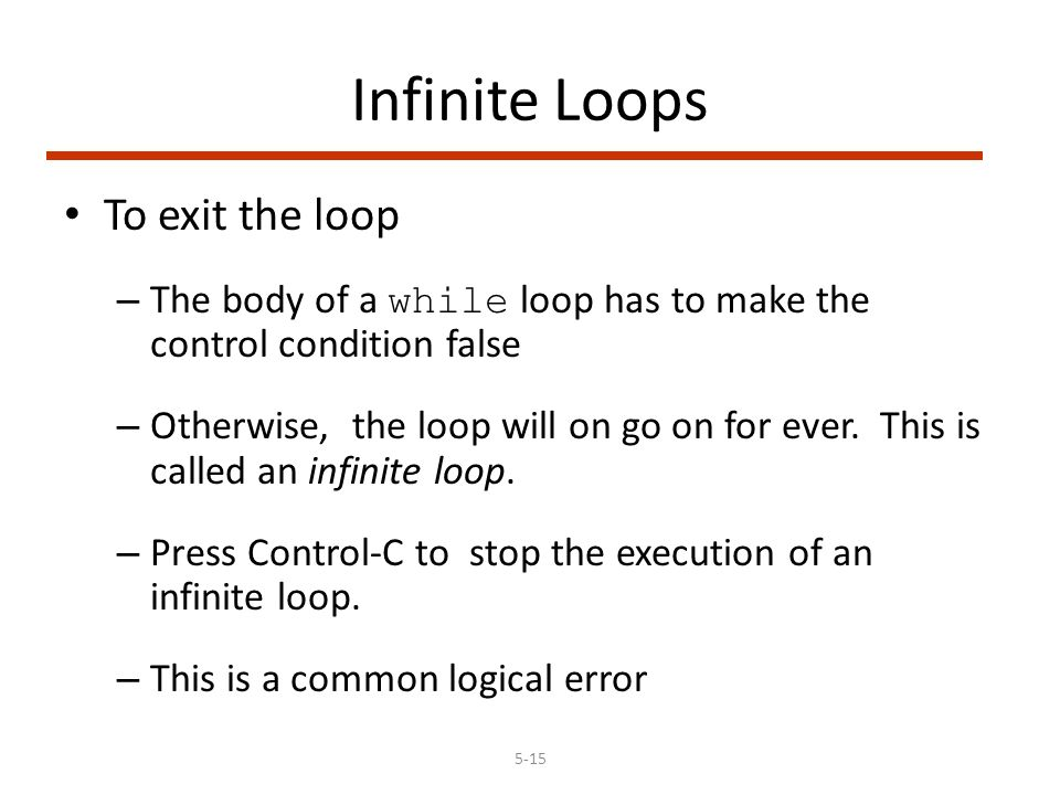 5-15 Infinite Loops To exit the loop – The body of a while loop has to make the control condition false – Otherwise, the loop will on go on for ever.