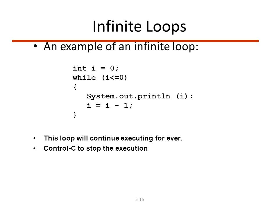 5-16 Infinite Loops An example of an infinite loop: int i = 0; while (i<=0) { System.out.println (i); i = i - 1; } This loop will continue executing for ever.