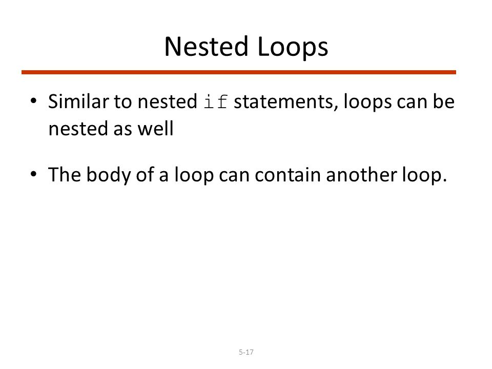 5-17 Nested Loops Similar to nested if statements, loops can be nested as well The body of a loop can contain another loop.