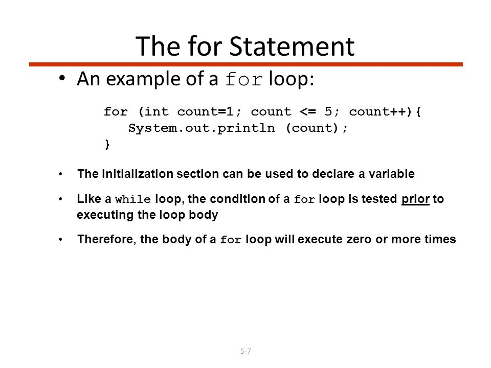 5-7 The for Statement An example of a for loop: for (int count=1; count <= 5; count++){ System.out.println (count); } The initialization section can be used to declare a variable Like a while loop, the condition of a for loop is tested prior to executing the loop body Therefore, the body of a for loop will execute zero or more times