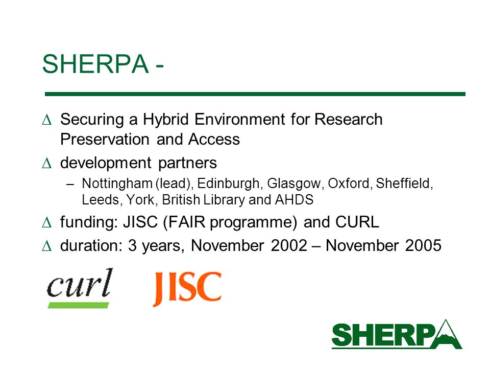 SHERPA - Securing a Hybrid Environment for Research Preservation and Access development partners –Nottingham (lead), Edinburgh, Glasgow, Oxford, Sheffield, Leeds, York, British Library and AHDS funding: JISC (FAIR programme) and CURL duration: 3 years, November 2002 – November 2005