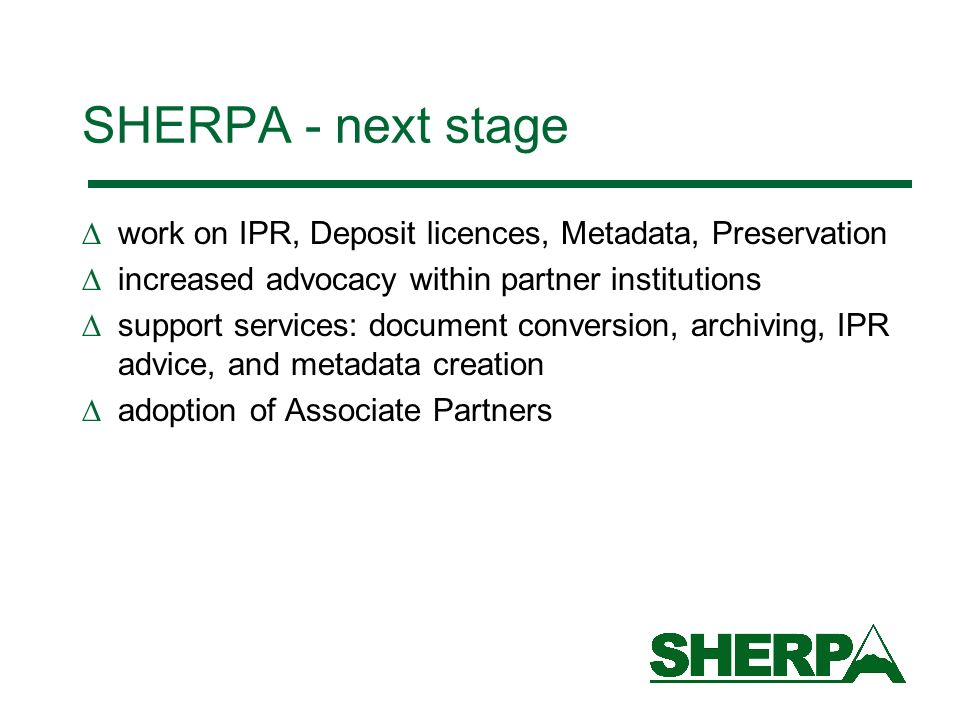 SHERPA - next stage work on IPR, Deposit licences, Metadata, Preservation increased advocacy within partner institutions support services: document conversion, archiving, IPR advice, and metadata creation adoption of Associate Partners
