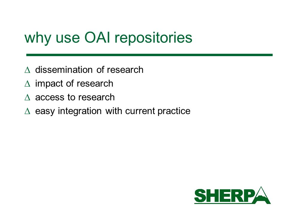 why use OAI repositories dissemination of research impact of research access to research easy integration with current practice