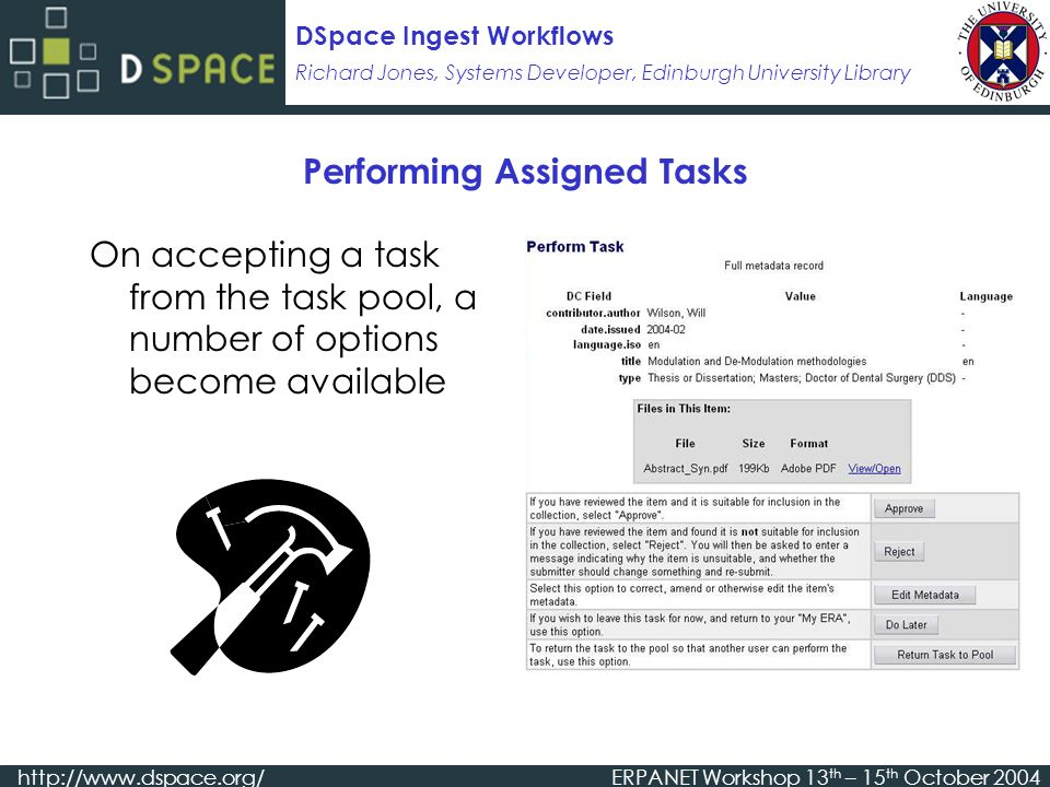 Richard Jones, Systems Developer, Edinburgh University Library DSpace Ingest Workflows   Workshop 13 th – 15 th October 2004 Performing Assigned Tasks On accepting a task from the task pool, a number of options become available