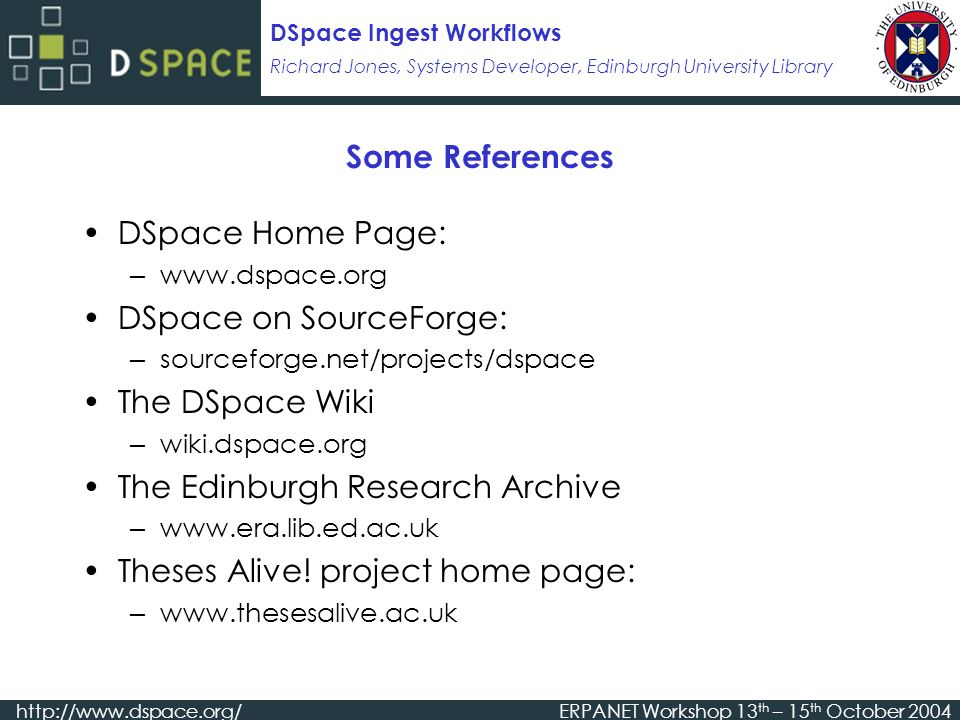Richard Jones, Systems Developer, Edinburgh University Library DSpace Ingest Workflows   Workshop 13 th – 15 th October 2004 Some References DSpace Home Page:   DSpace on SourceForge: sourceforge.net/projects/dspace The DSpace Wiki wiki.dspace.org The Edinburgh Research Archive   Theses Alive.