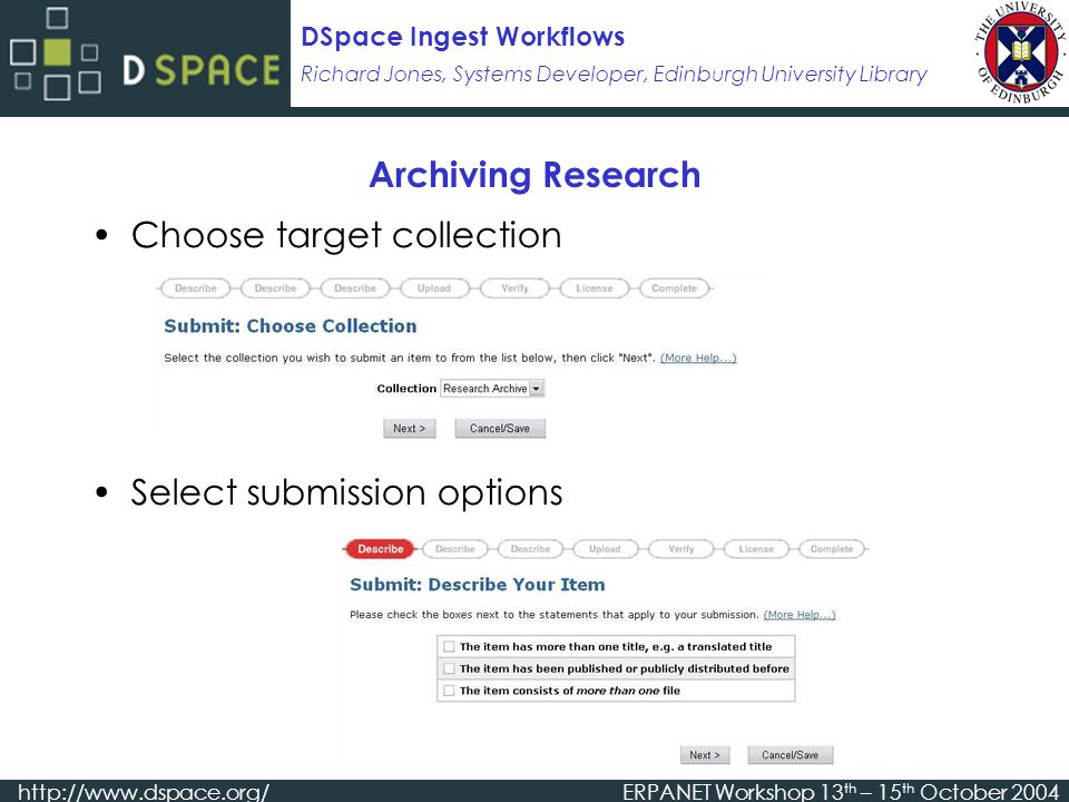 Richard Jones, Systems Developer, Edinburgh University Library DSpace Ingest Workflows   Workshop 13 th – 15 th October 2004 Archiving Research Choose target collection Select submission options