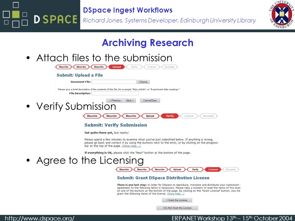 Richard Jones, Systems Developer, Edinburgh University Library DSpace Ingest Workflows   Workshop 13 th – 15 th October 2004 Archiving Research Attach files to the submission Verify Submission Agree to the Licensing