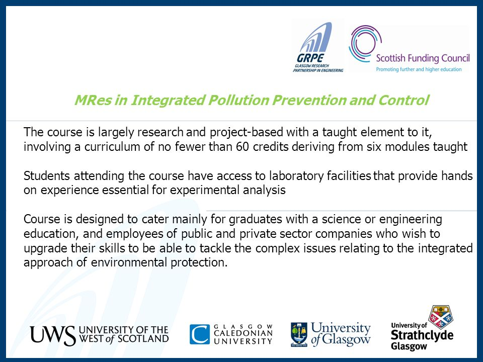 MRes in Integrated Pollution Prevention and Control The course is largely research and project-based with a taught element to it, involving a curriculum of no fewer than 60 credits deriving from six modules taught Students attending the course have access to laboratory facilities that provide hands on experience essential for experimental analysis Course is designed to cater mainly for graduates with a science or engineering education, and employees of public and private sector companies who wish to upgrade their skills to be able to tackle the complex issues relating to the integrated approach of environmental protection.
