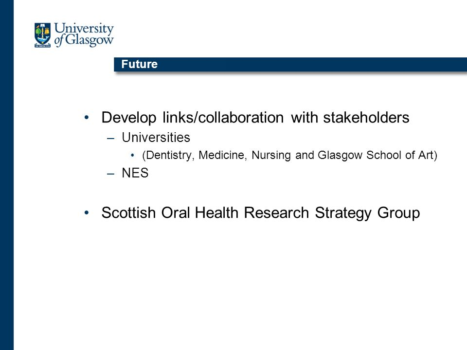 Future Develop links/collaboration with stakeholders –Universities (Dentistry, Medicine, Nursing and Glasgow School of Art) –NES Scottish Oral Health Research Strategy Group