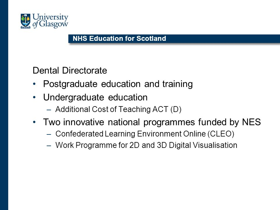 NHS Education for Scotland Dental Directorate Postgraduate education and training Undergraduate education –Additional Cost of Teaching ACT (D) Two innovative national programmes funded by NES –Confederated Learning Environment Online (CLEO) –Work Programme for 2D and 3D Digital Visualisation