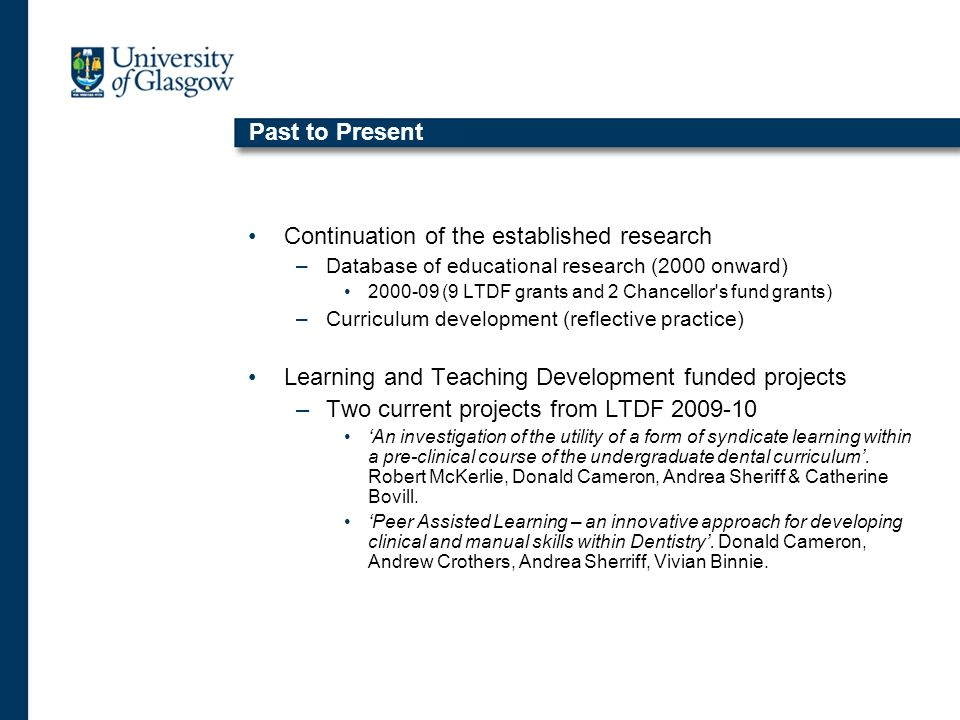 Past to Present Continuation of the established research –Database of educational research (2000 onward) 2000-09 (9 LTDF grants and 2 Chancellor s fund grants) –Curriculum development (reflective practice) Learning and Teaching Development funded projects –Two current projects from LTDF 2009-10 An investigation of the utility of a form of syndicate learning within a pre-clinical course of the undergraduate dental curriculum.
