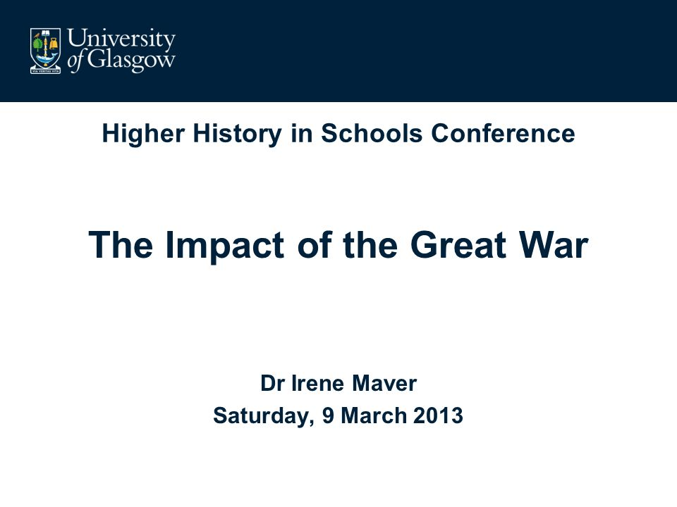 Higher History in Schools Conference The Impact of the Great War Dr Irene Maver Saturday, 9 March 2013