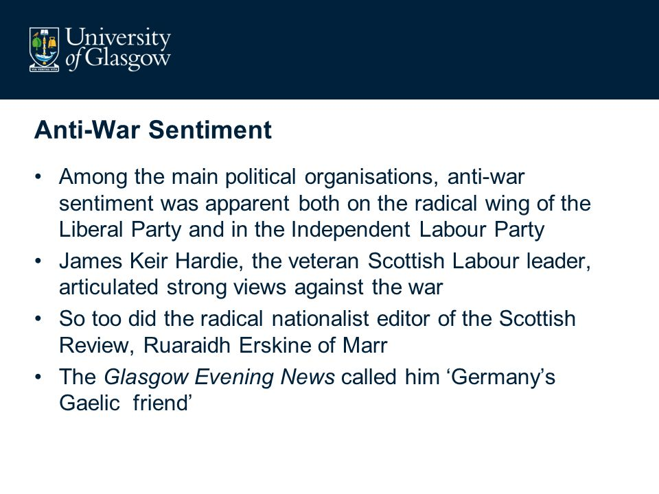 Anti-War Sentiment Among the main political organisations, anti-war sentiment was apparent both on the radical wing of the Liberal Party and in the Independent Labour Party James Keir Hardie, the veteran Scottish Labour leader, articulated strong views against the war So too did the radical nationalist editor of the Scottish Review, Ruaraidh Erskine of Marr The Glasgow Evening News called him Germanys Gaelic friend