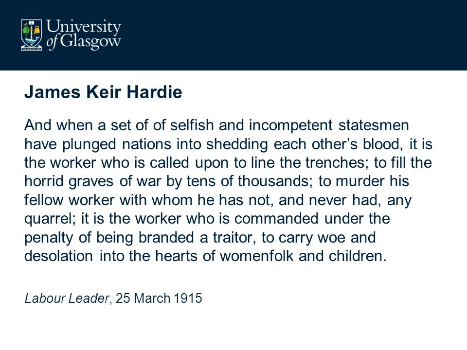 James Keir Hardie And when a set of of selfish and incompetent statesmen have plunged nations into shedding each others blood, it is the worker who is called upon to line the trenches; to fill the horrid graves of war by tens of thousands; to murder his fellow worker with whom he has not, and never had, any quarrel; it is the worker who is commanded under the penalty of being branded a traitor, to carry woe and desolation into the hearts of womenfolk and children.