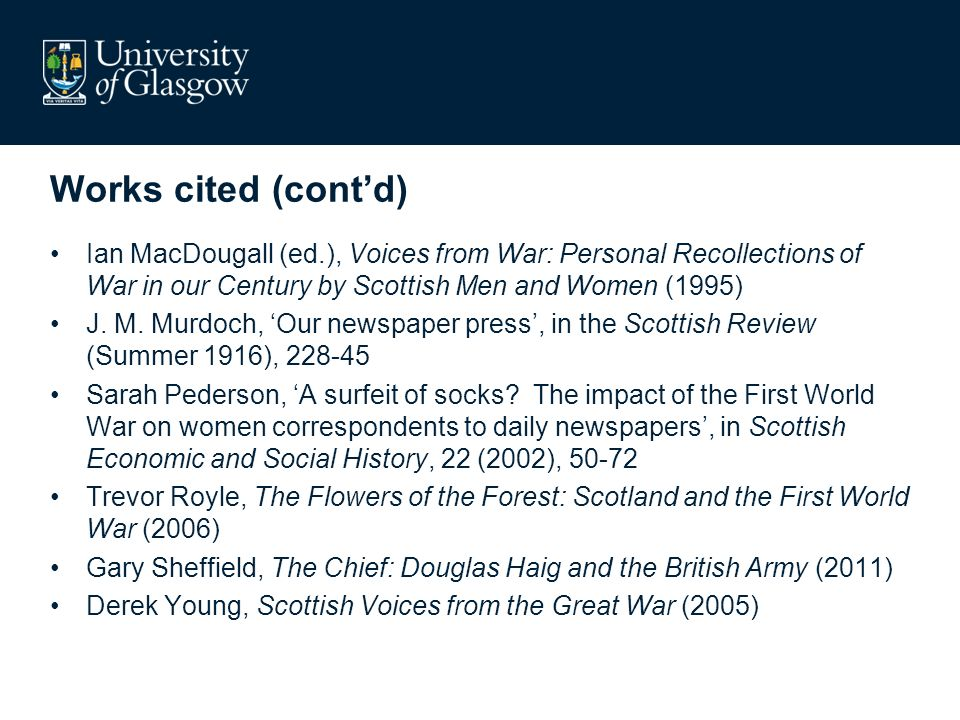 Works cited (contd) Ian MacDougall (ed.), Voices from War: Personal Recollections of War in our Century by Scottish Men and Women (1995) J.
