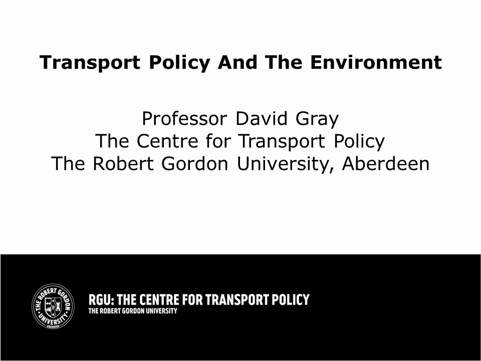 Transport Policy And The Environment Professor David Gray The Centre for Transport Policy The Robert Gordon University, Aberdeen
