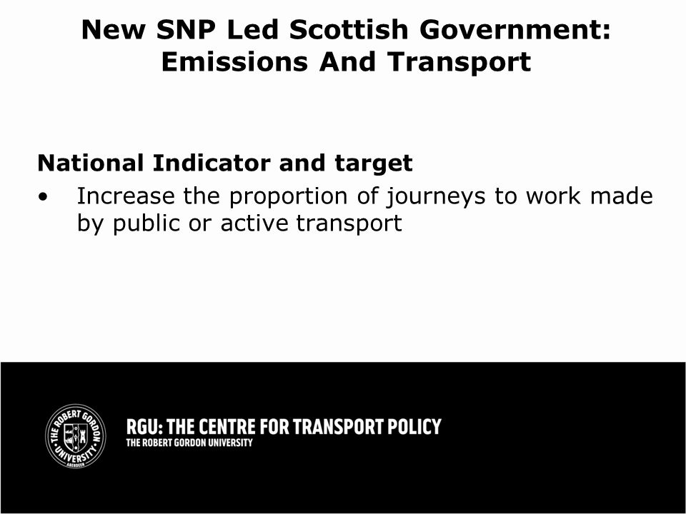 New SNP Led Scottish Government: Emissions And Transport National Indicator and target Increase the proportion of journeys to work made by public or active transport