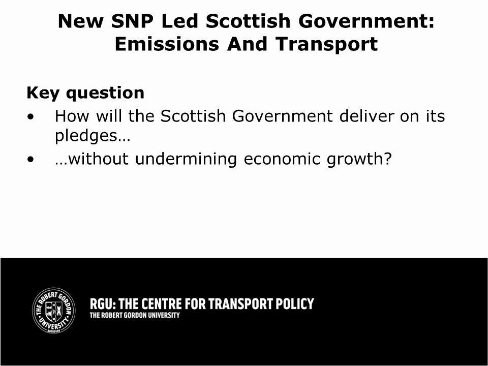New SNP Led Scottish Government: Emissions And Transport Key question How will the Scottish Government deliver on its pledges… …without undermining economic growth