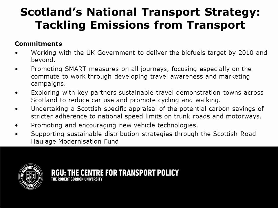 Scotlands National Transport Strategy: Tackling Emissions from Transport Commitments Working with the UK Government to deliver the biofuels target by 2010 and beyond.