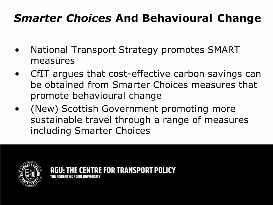 Smarter Choices And Behavioural Change National Transport Strategy promotes SMART measures CfIT argues that cost-effective carbon savings can be obtained from Smarter Choices measures that promote behavioural change (New) Scottish Government promoting more sustainable travel through a range of measures including Smarter Choices