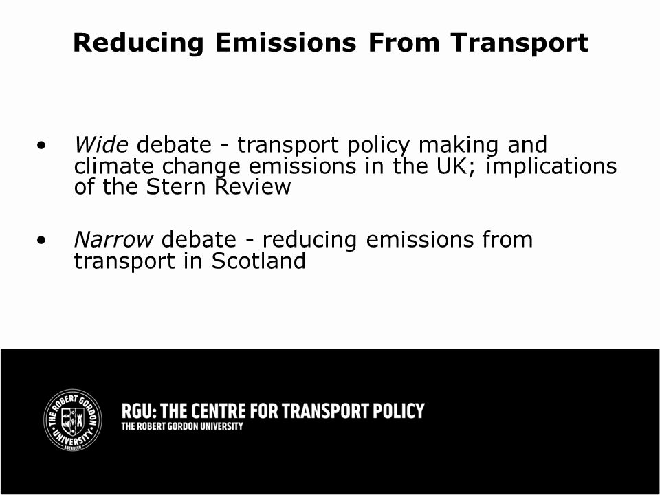 Reducing Emissions From Transport Wide debate - transport policy making and climate change emissions in the UK; implications of the Stern Review Narrow debate - reducing emissions from transport in Scotland