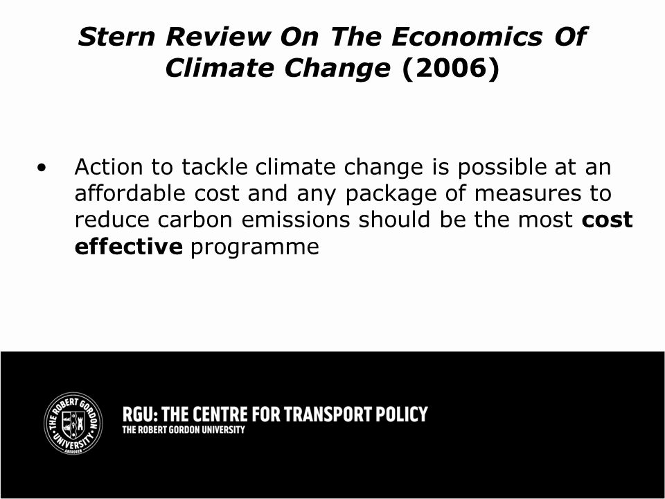 Stern Review On The Economics Of Climate Change (2006) Action to tackle climate change is possible at an affordable cost and any package of measures to reduce carbon emissions should be the most cost effective programme