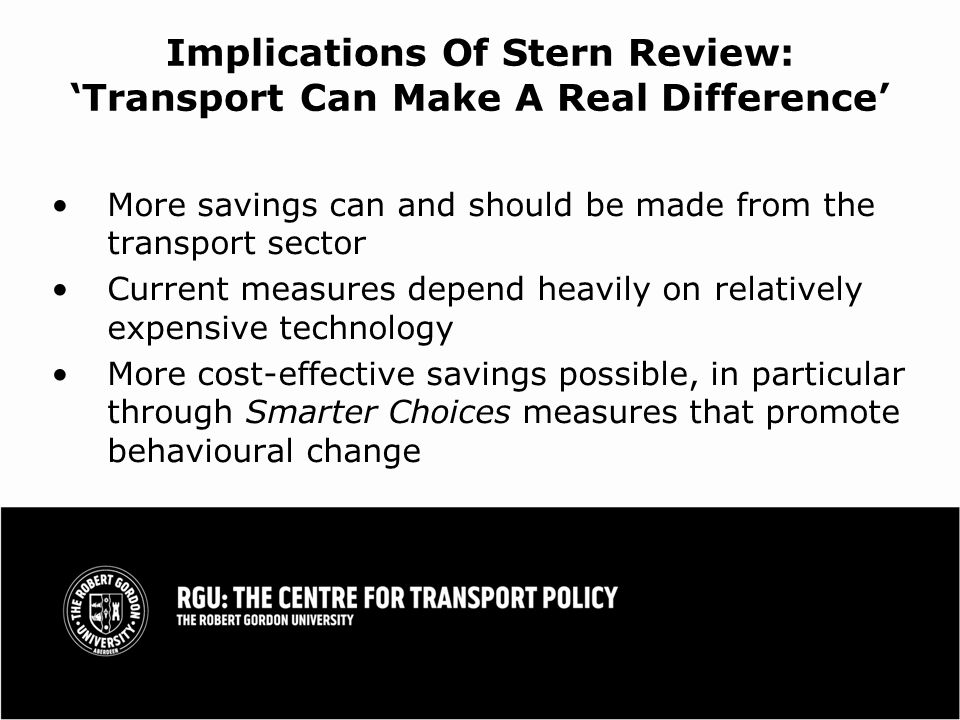 Implications Of Stern Review: Transport Can Make A Real Difference More savings can and should be made from the transport sector Current measures depend heavily on relatively expensive technology More cost-effective savings possible, in particular through Smarter Choices measures that promote behavioural change