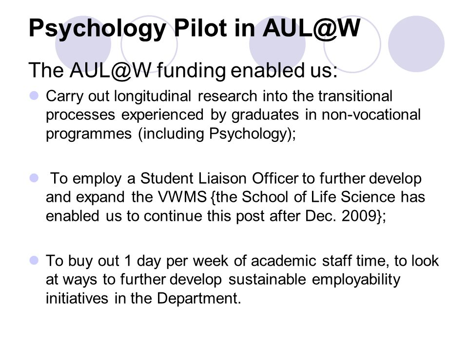 Psychology Pilot in AUL@W The AUL@W funding enabled us: Carry out longitudinal research into the transitional processes experienced by graduates in non-vocational programmes (including Psychology); To employ a Student Liaison Officer to further develop and expand the VWMS {the School of Life Science has enabled us to continue this post after Dec.