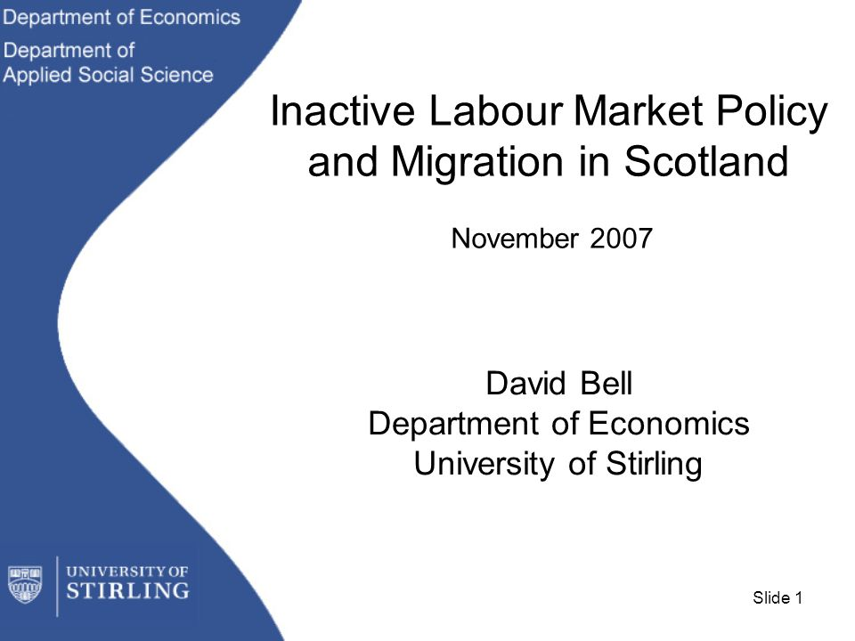 Slide 1 Inactive Labour Market Policy and Migration in Scotland November 2007 David Bell Department of Economics University of Stirling