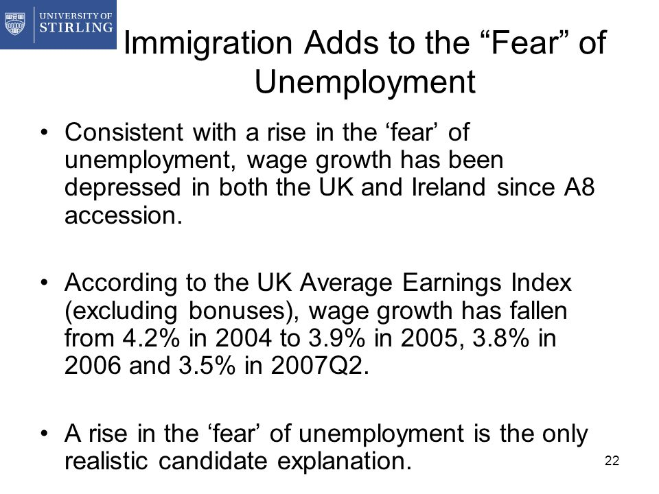 22 Immigration Adds to the Fear of Unemployment Consistent with a rise in the fear of unemployment, wage growth has been depressed in both the UK and Ireland since A8 accession.