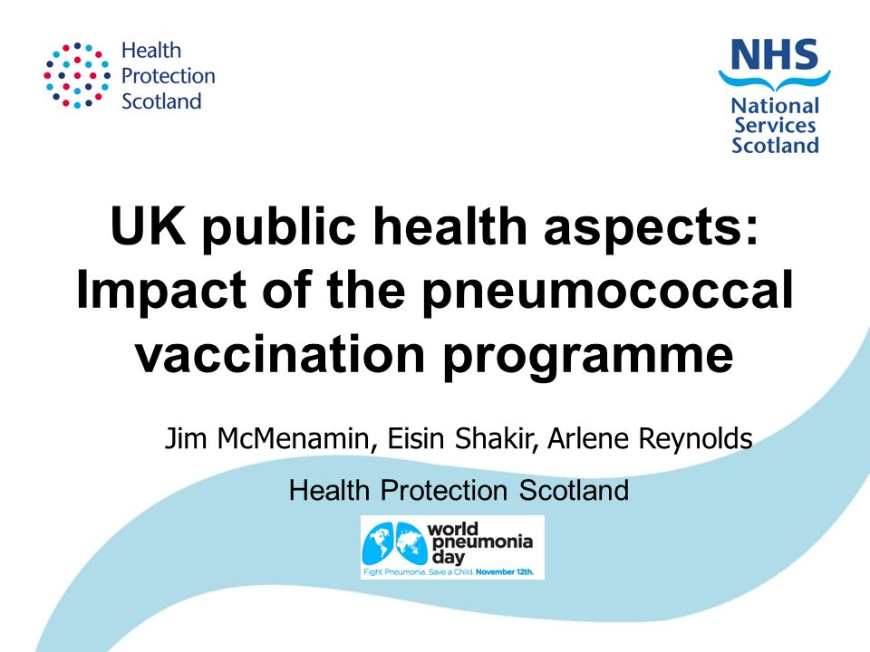 UK public health aspects: Impact of the pneumococcal vaccination programme Jim McMenamin, Eisin Shakir, Arlene Reynolds Health Protection Scotland