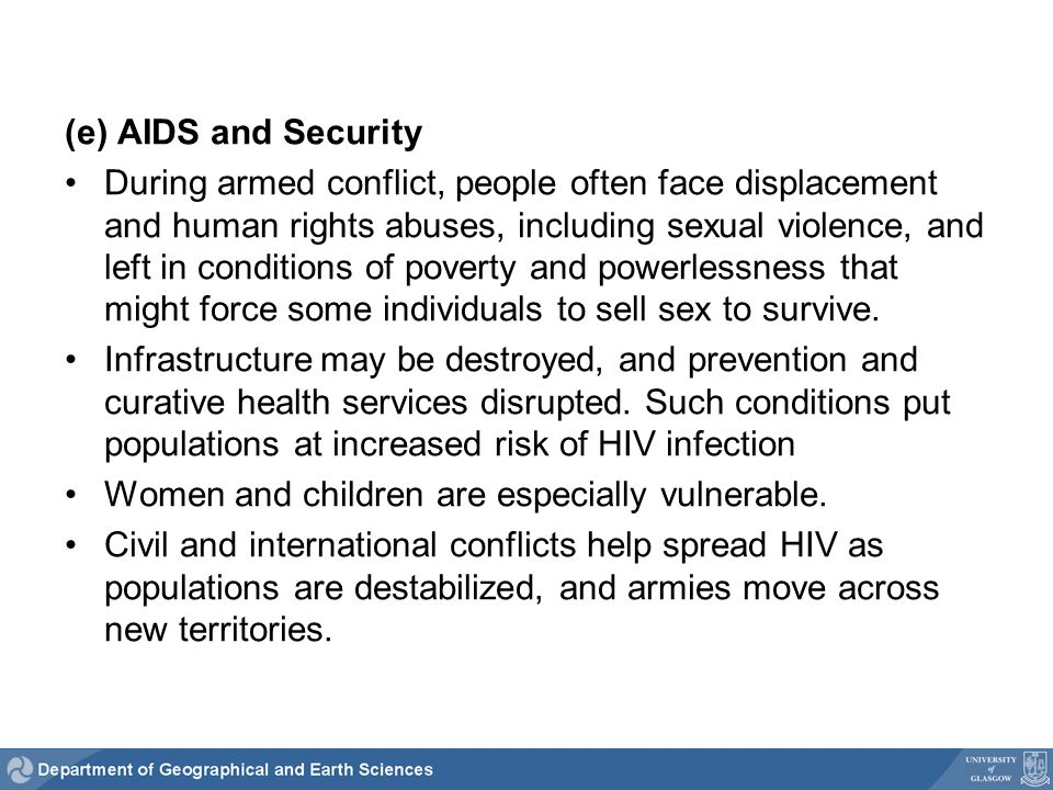 (e) AIDS and Security During armed conflict, people often face displacement and human rights abuses, including sexual violence, and left in conditions of poverty and powerlessness that might force some individuals to sell sex to survive.