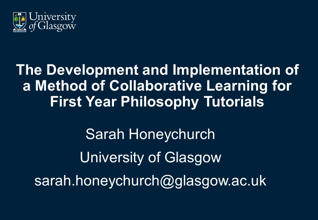 The Development and Implementation of a Method of Collaborative Learning for First Year Philosophy Tutorials Sarah Honeychurch University of Glasgow sarah.honeychurch@glasgow.ac.uk