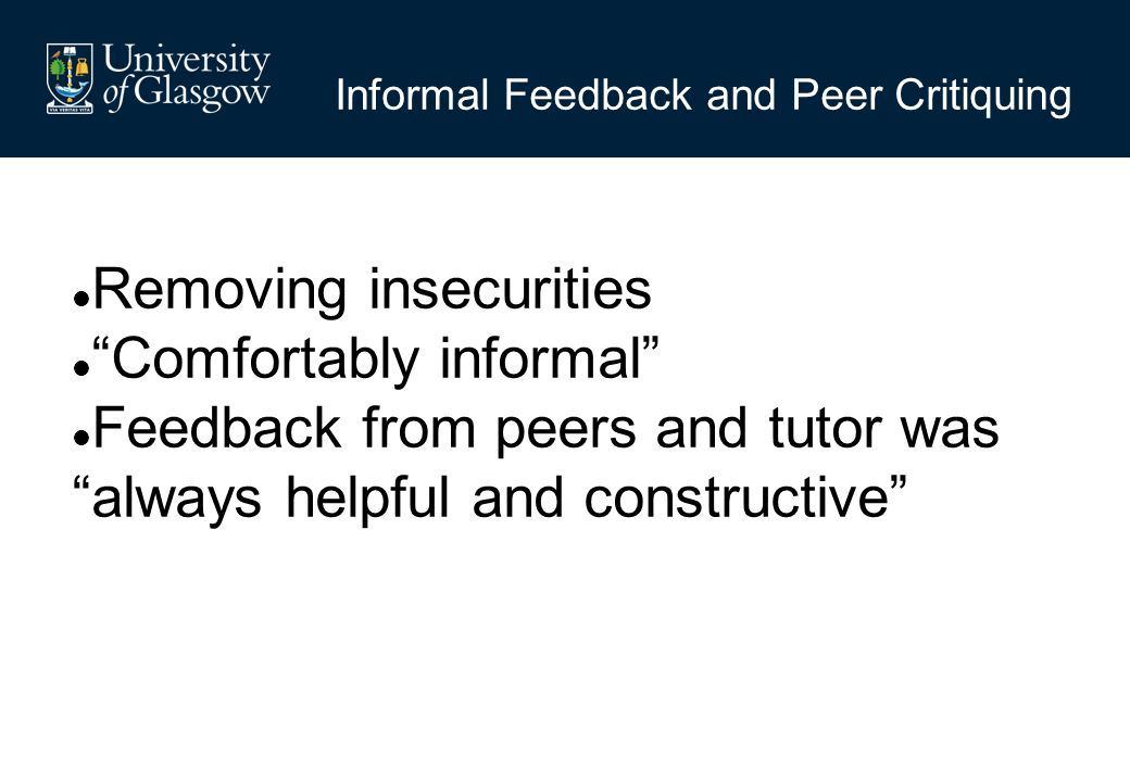 Informal Feedback and Peer Critiquing Removing insecurities Comfortably informal Feedback from peers and tutor was always helpful and constructive