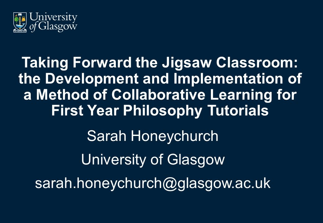 Taking Forward the Jigsaw Classroom: the Development and Implementation of a Method of Collaborative Learning for First Year Philosophy Tutorials Sarah Honeychurch University of Glasgow sarah.honeychurch@glasgow.ac.uk
