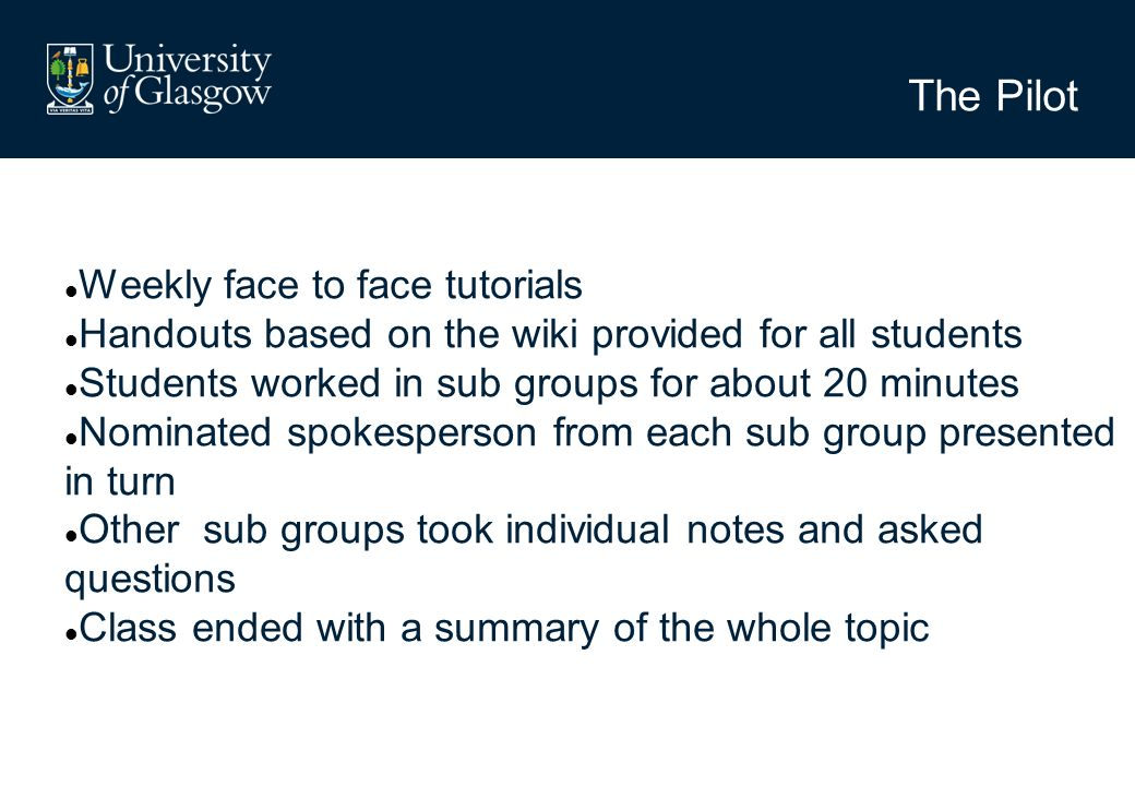 The Pilot Weekly face to face tutorials Handouts based on the wiki provided for all students Students worked in sub groups for about 20 minutes Nominated spokesperson from each sub group presented in turn Other sub groups took individual notes and asked questions Class ended with a summary of the whole topic