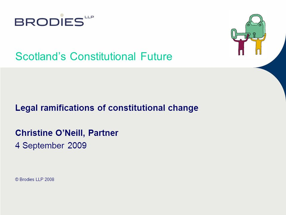 Scotlands Constitutional Future Legal ramifications of constitutional change Christine ONeill, Partner 4 September 2009 © Brodies LLP 2008
