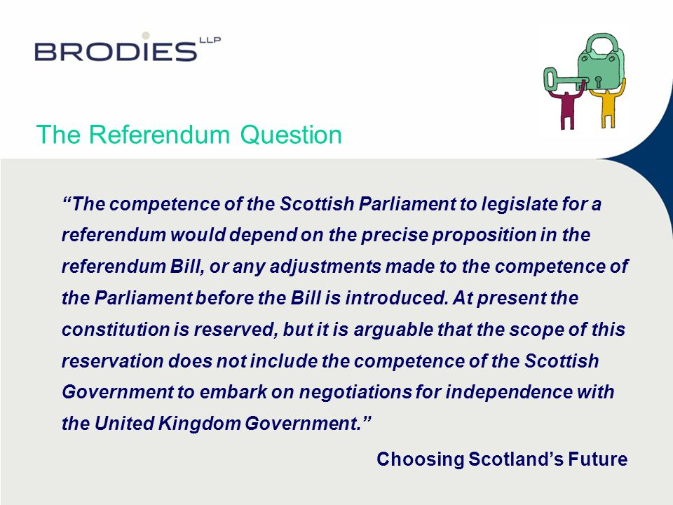 The Referendum Question The competence of the Scottish Parliament to legislate for a referendum would depend on the precise proposition in the referendum Bill, or any adjustments made to the competence of the Parliament before the Bill is introduced.