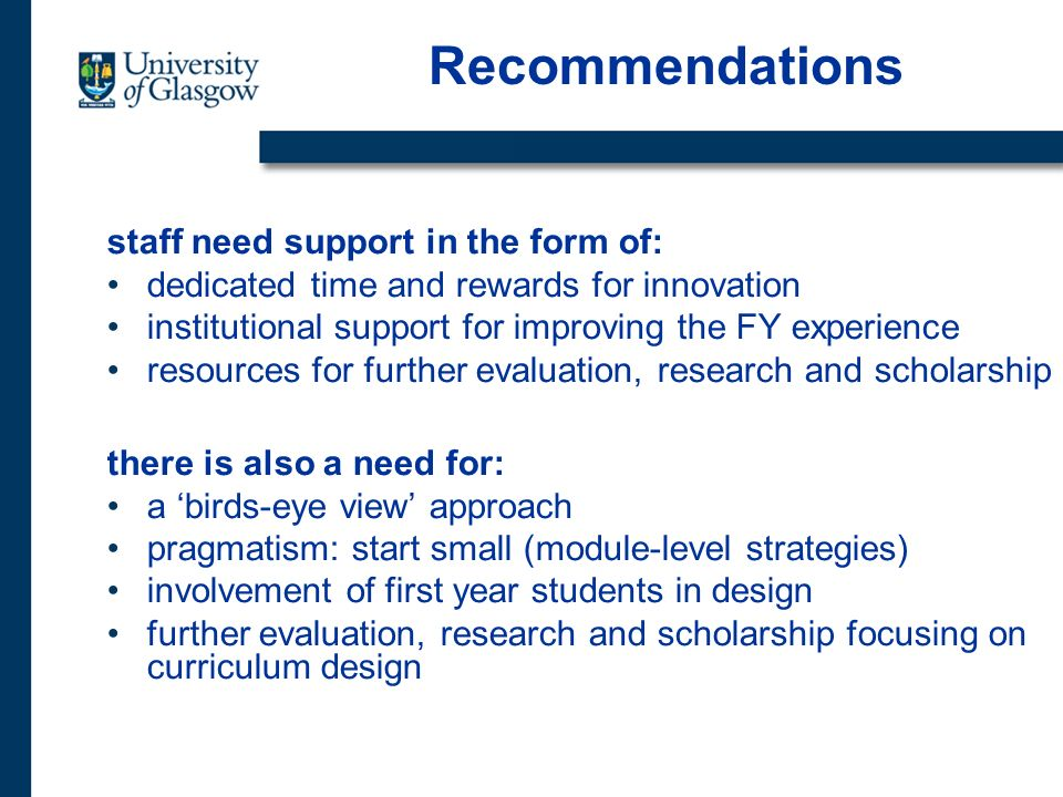 Recommendations staff need support in the form of: dedicated time and rewards for innovation institutional support for improving the FY experience resources for further evaluation, research and scholarship there is also a need for: a birds-eye view approach pragmatism: start small (module-level strategies) involvement of first year students in design further evaluation, research and scholarship focusing on curriculum design