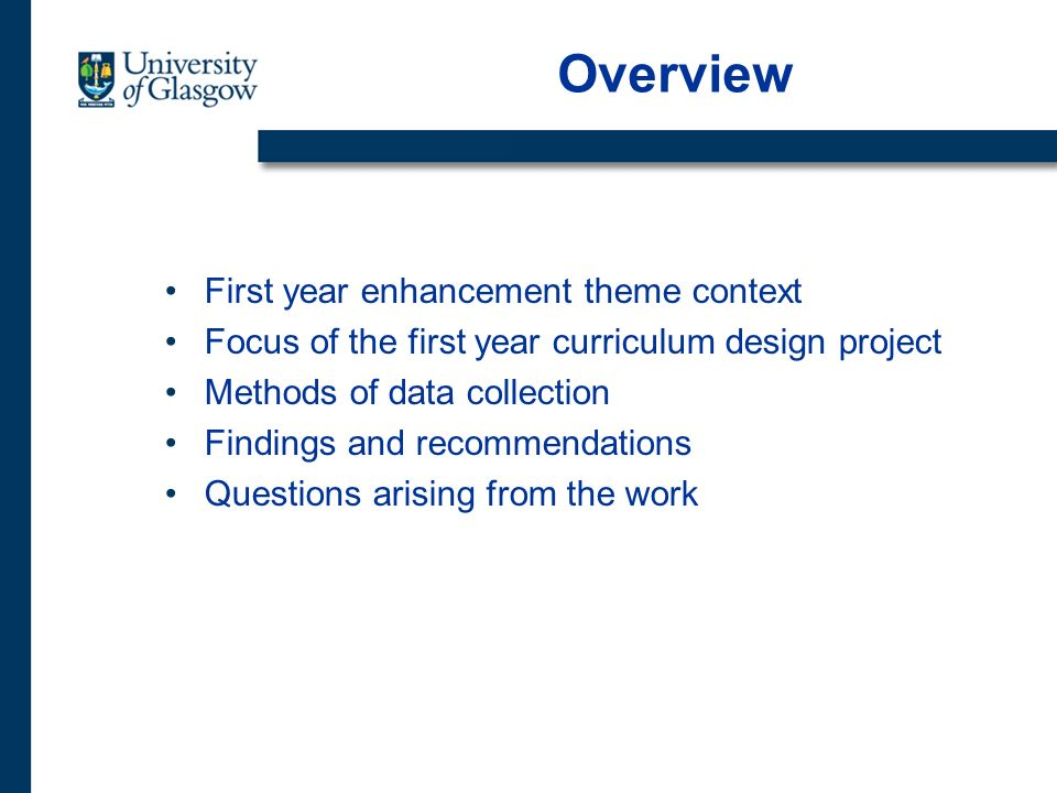 Overview First year enhancement theme context Focus of the first year curriculum design project Methods of data collection Findings and recommendations Questions arising from the work