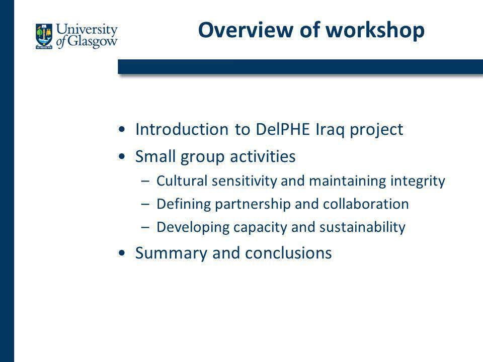 Overview of workshop Introduction to DelPHE Iraq project Small group activities –Cultural sensitivity and maintaining integrity –Defining partnership and collaboration –Developing capacity and sustainability Summary and conclusions